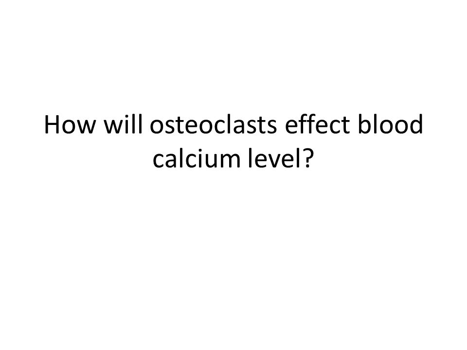 How will osteoclasts effect blood calcium level?