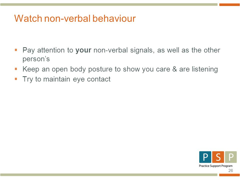 26  Pay attention to your non-verbal signals, as well as the other person's  Keep an open body posture to show you care & are listening  Try to maintain eye contact Watch non-verbal behaviour