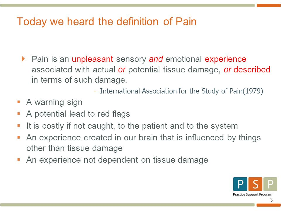 3  Pain is an unpleasant sensory and emotional experience associated with actual or potential tissue damage, or described in terms of such damage.