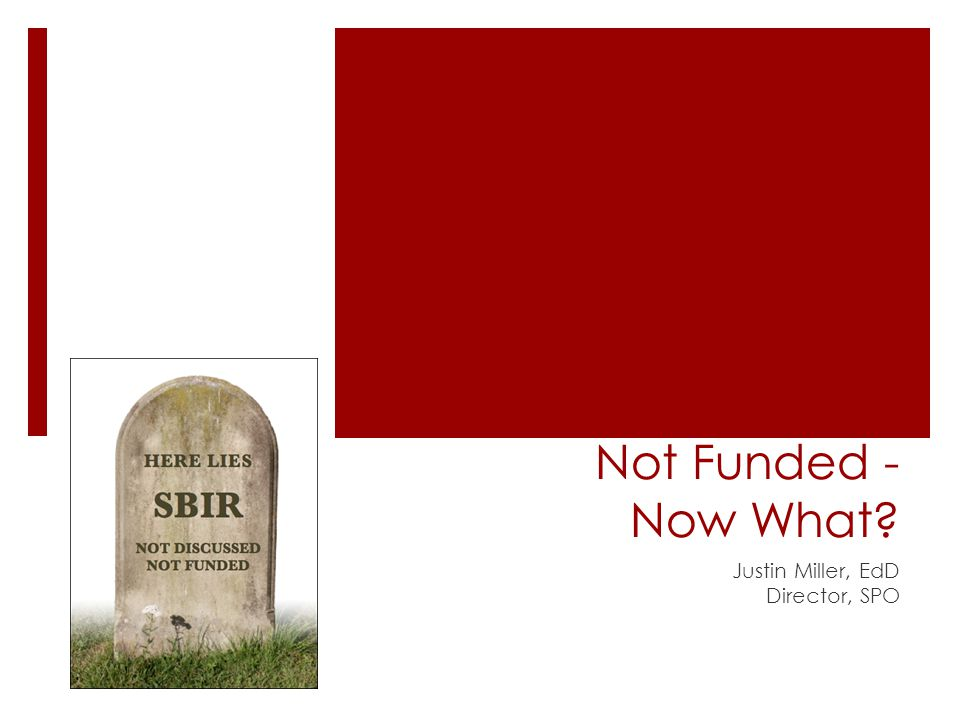 Not Funded - Now What Justin Miller, EdD Director, SPO