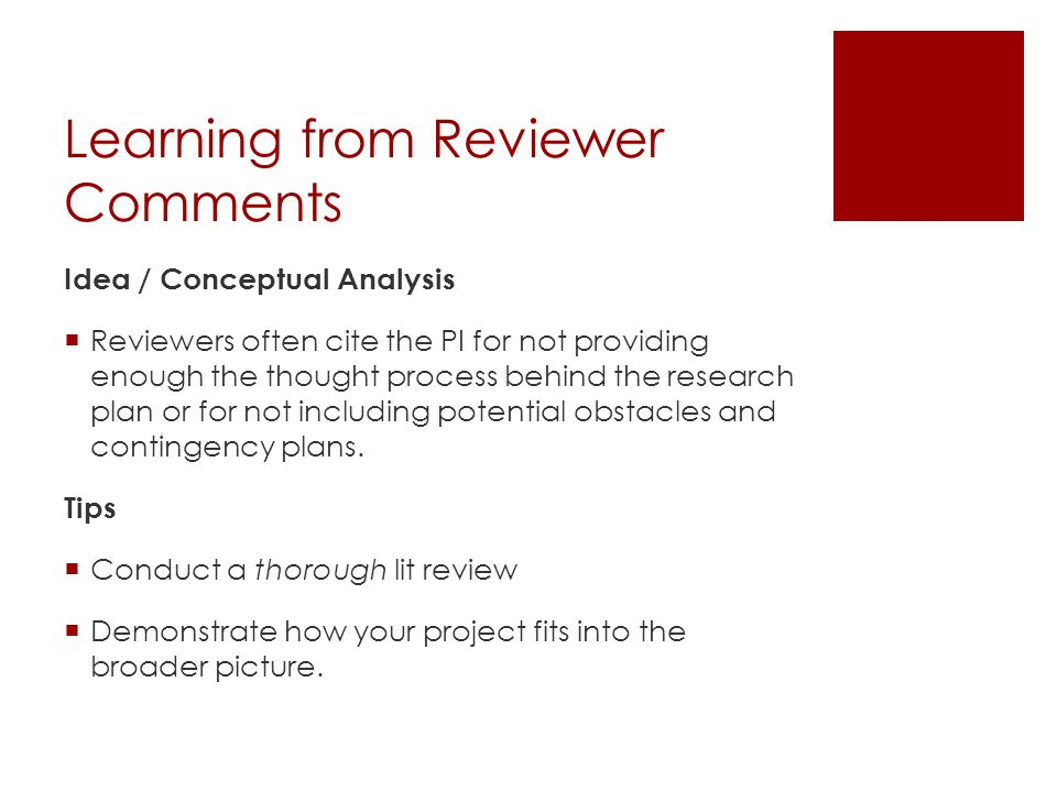Learning from Reviewer Comments Work Plan / Methodology  Review are looking for:  How, when, and by whom the work will be done  How the data will be analyzed  The necessary skills and resources are available to complete the research Tips  Review your project, step-by-step, and be realistic about your timeline.