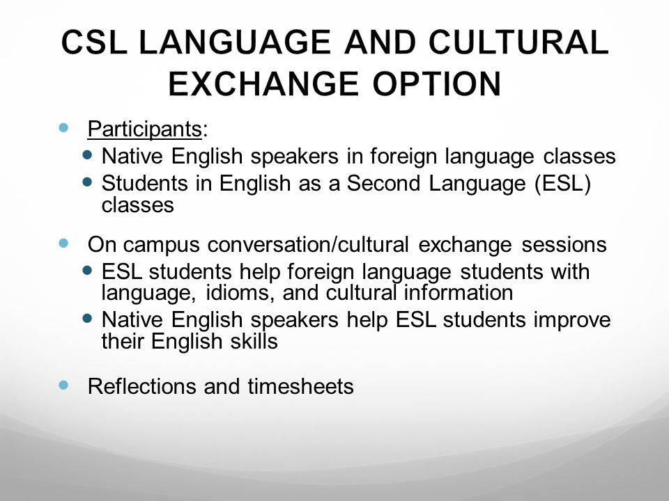 Participants: Native English speakers in foreign language classes Students in English as a Second Language (ESL) classes On campus conversation/cultural exchange sessions ESL students help foreign language students with language, idioms, and cultural information Native English speakers help ESL students improve their English skills Reflections and timesheets