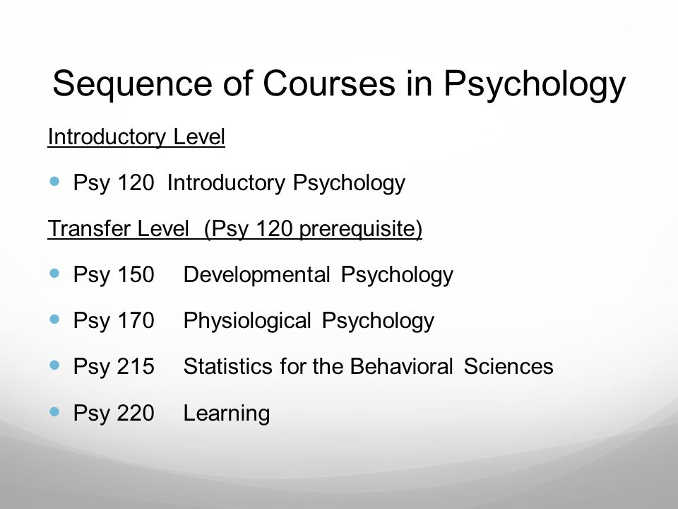 Sequence of Courses in Psychology Introductory Level Psy 120 Introductory Psychology Transfer Level (Psy 120 prerequisite) Psy 150 Developmental Psychology Psy 170Physiological Psychology Psy 215Statistics for the Behavioral Sciences Psy 220Learning