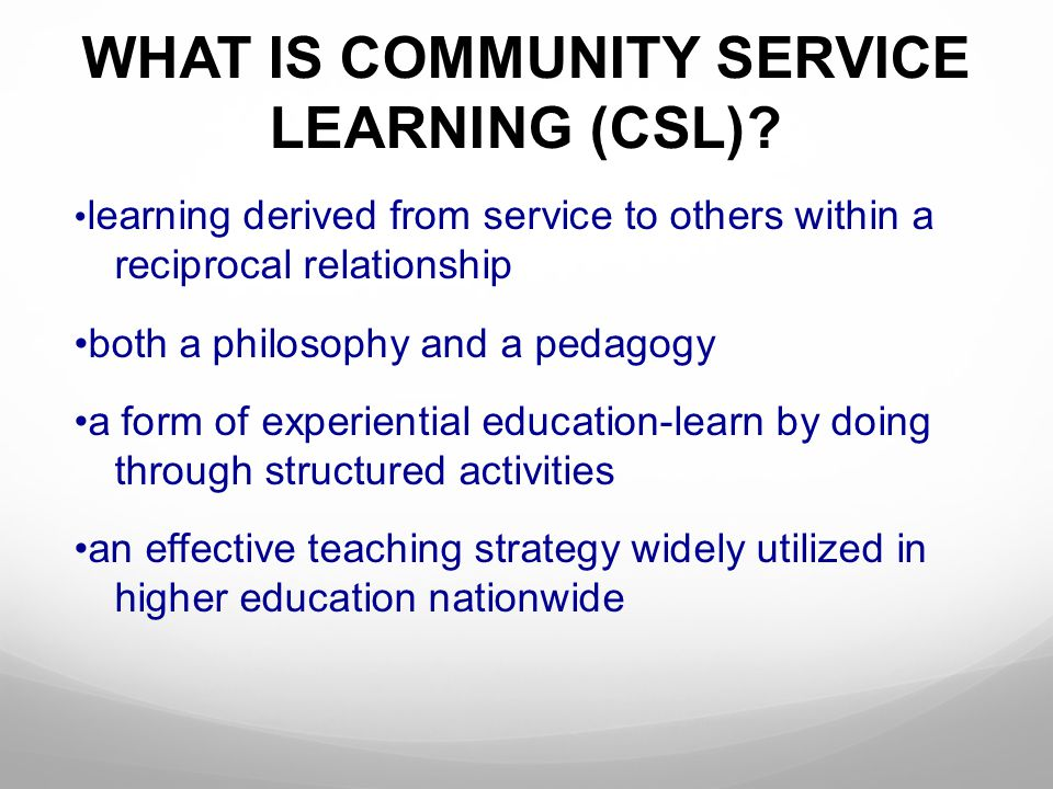 WHAT IS COMMUNITY SERVICE LEARNING (CSL)? learning derived from service to others within a reciprocal relationship both a philosophy and a pedagogy a