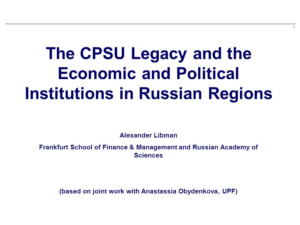 1 The CPSU Legacy and the Economic and Political Institutions in Russian Regions Alexander Libman Frankfurt School of Finance & Management and Russian Academy of Sciences (based on joint work with Anastassia Obydenkova, UPF)
