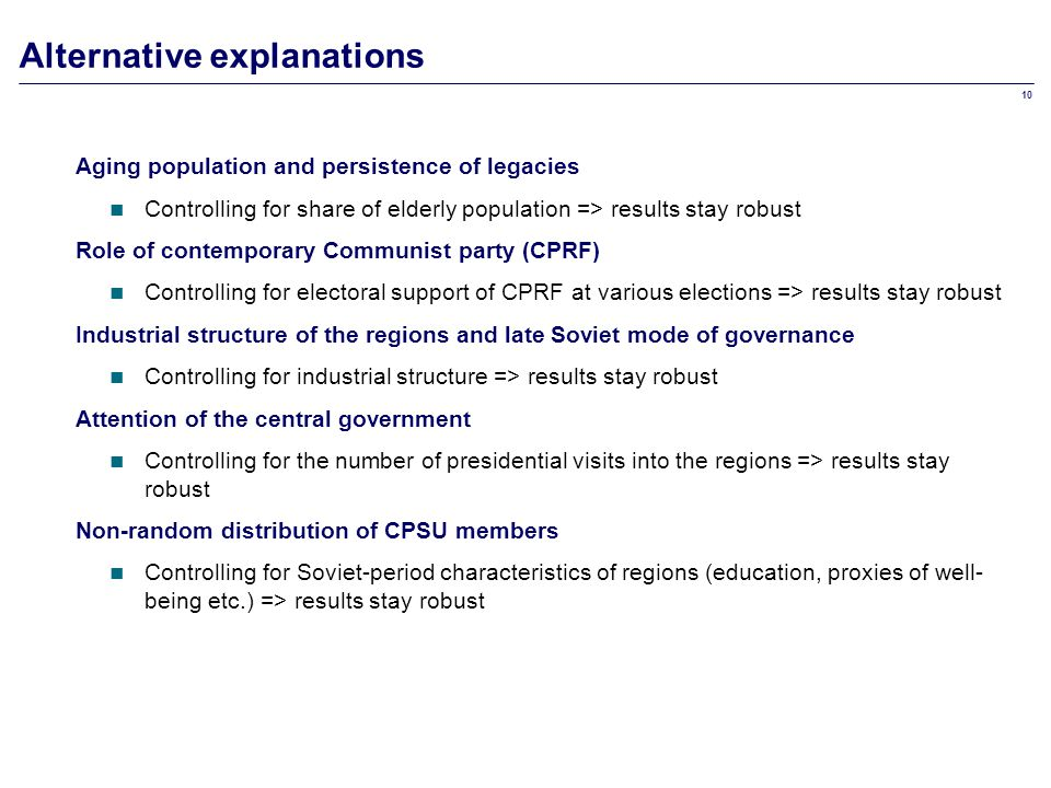 10 Alternative explanations Aging population and persistence of legacies Controlling for share of elderly population => results stay robust Role of contemporary Communist party (CPRF) Controlling for electoral support of CPRF at various elections => results stay robust Industrial structure of the regions and late Soviet mode of governance Controlling for industrial structure => results stay robust Attention of the central government Controlling for the number of presidential visits into the regions => results stay robust Non-random distribution of CPSU members Controlling for Soviet-period characteristics of regions (education, proxies of well- being etc.) => results stay robust