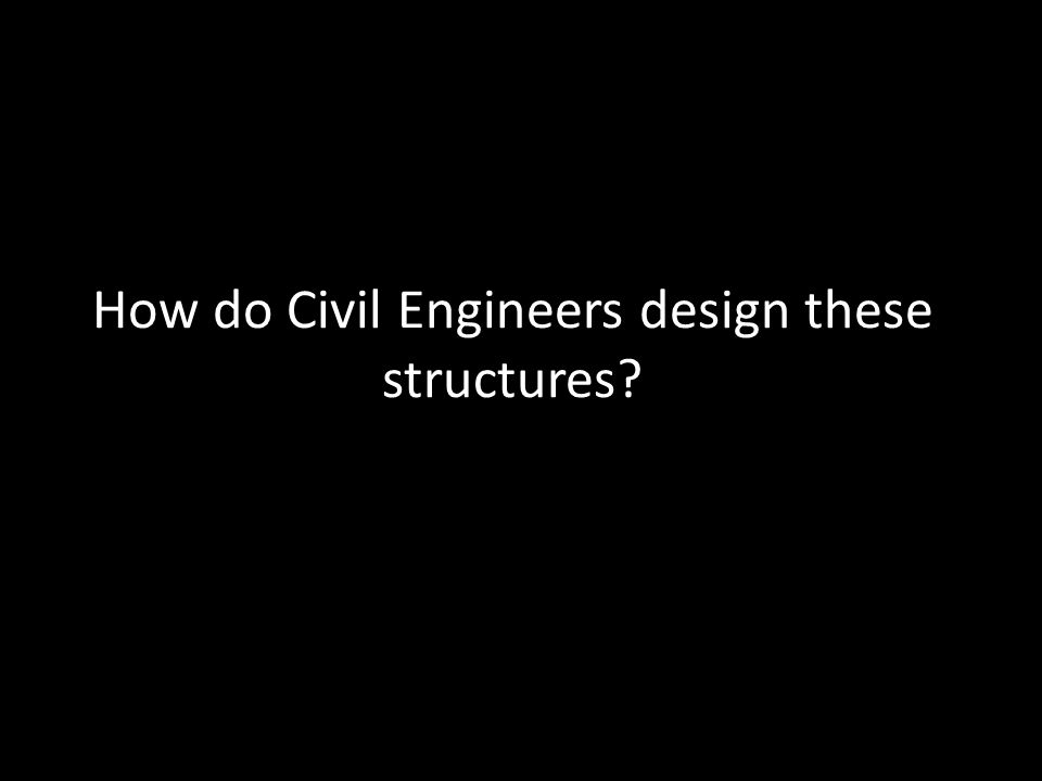 How do Civil Engineers design these structures?