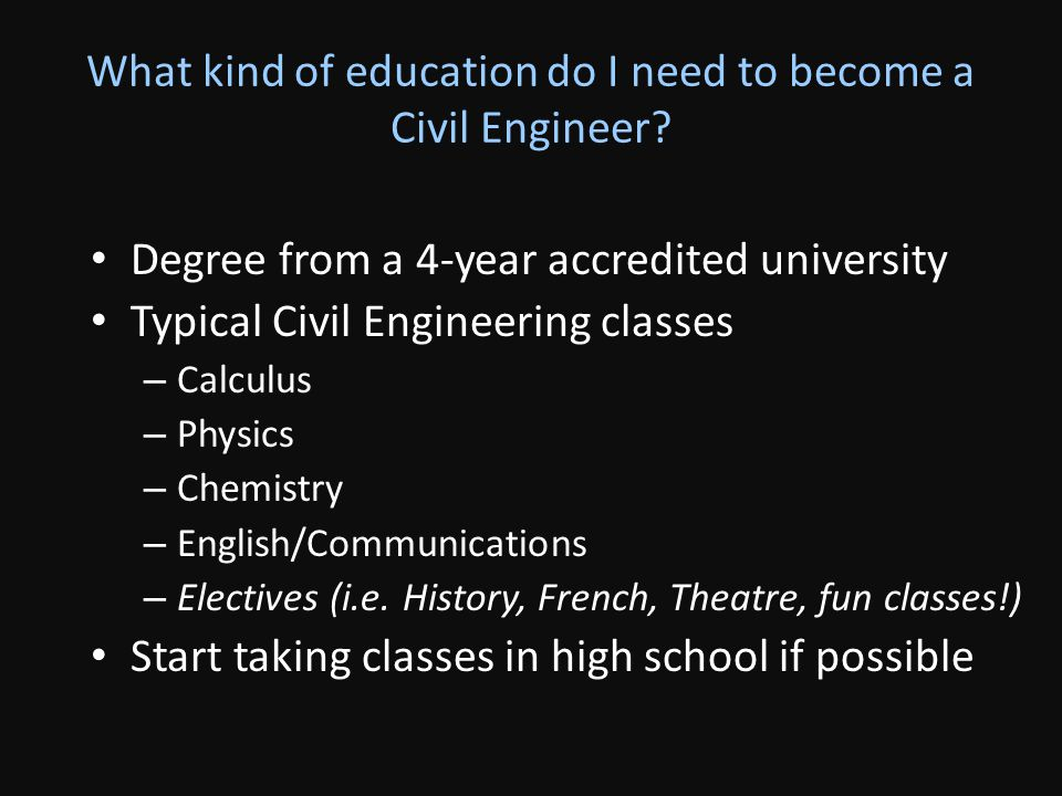 What kind of education do I need to become a Civil Engineer? Degree from a 4-year accredited university Typical Civil Engineering classes – Calculus –