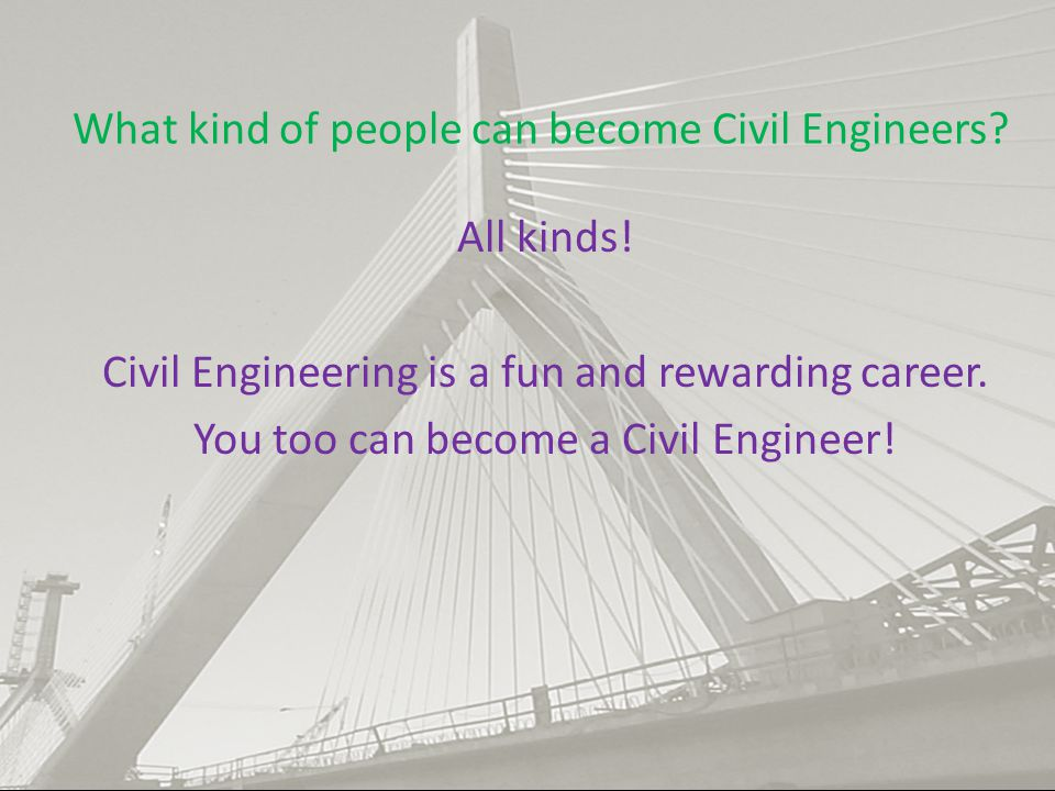 What kind of people can become Civil Engineers? All kinds! Civil Engineering is a fun and rewarding career. You too can become a Civil Engineer!