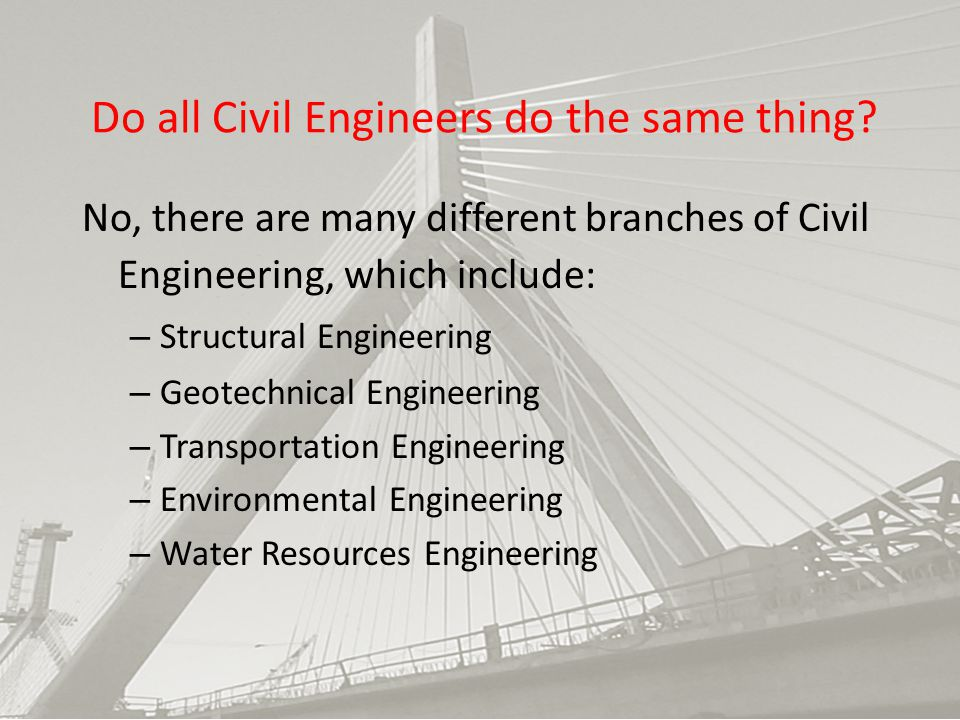 Do all Civil Engineers do the same thing? No, there are many different branches of Civil Engineering, which include: – Structural Engineering – Geotec