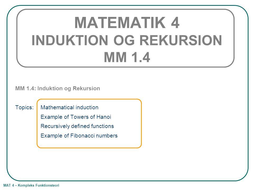 MAT 4 – Kompleks Funktionsteori MATEMATIK 4 INDUKTION OG REKURSION MM 1.4 MM 1.4: Induktion og Rekursion Topics: Mathematical induction Example of Tow