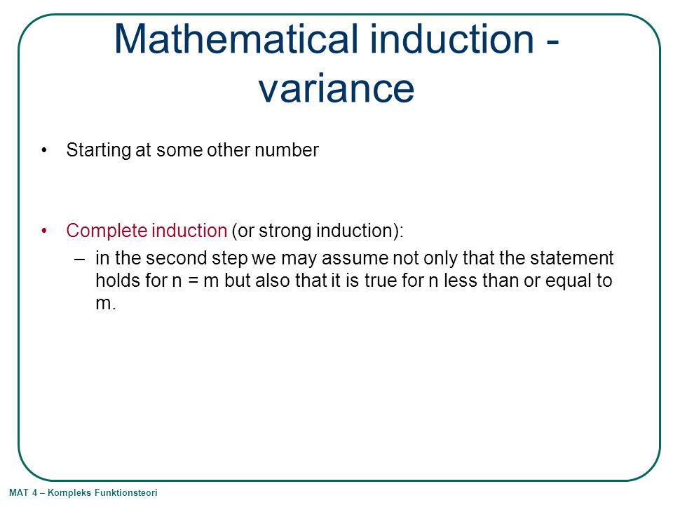MAT 4 – Kompleks Funktionsteori Mathematical induction - variance Starting at some other number Complete induction (or strong induction): –in the second step we may assume not only that the statement holds for n = m but also that it is true for n less than or equal to m.