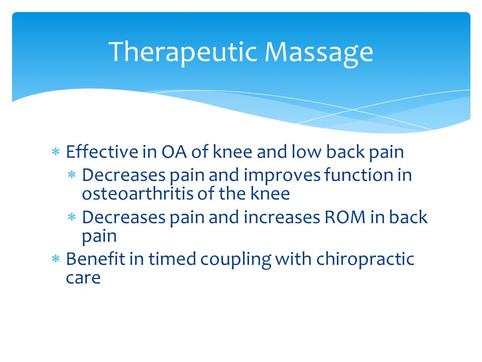  Effective in OA of knee and low back pain  Decreases pain and improves function in osteoarthritis of the knee  Decreases pain and increases ROM in back pain  Benefit in timed coupling with chiropractic care Therapeutic Massage