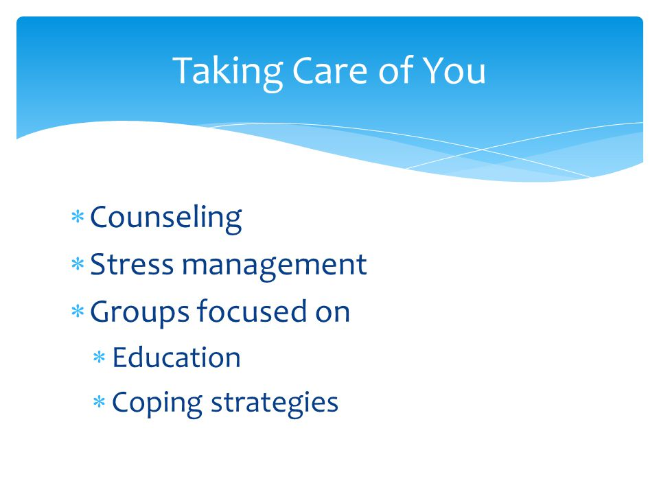  Counseling  Stress management  Groups focused on  Education  Coping strategies Taking Care of You