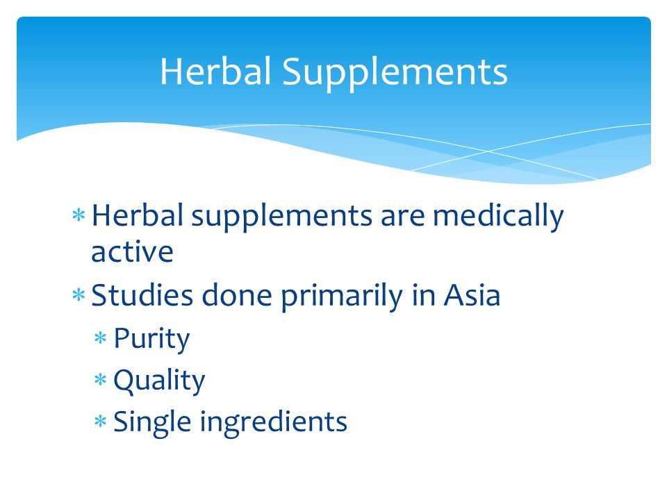  Herbal supplements are medically active  Studies done primarily in Asia  Purity  Quality  Single ingredients Herbal Supplements