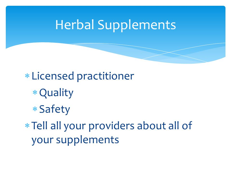  Licensed practitioner  Quality  Safety  Tell all your providers about all of your supplements Herbal Supplements