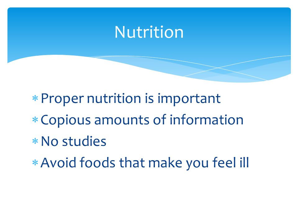  Proper nutrition is important  Copious amounts of information  No studies  Avoid foods that make you feel ill Nutrition