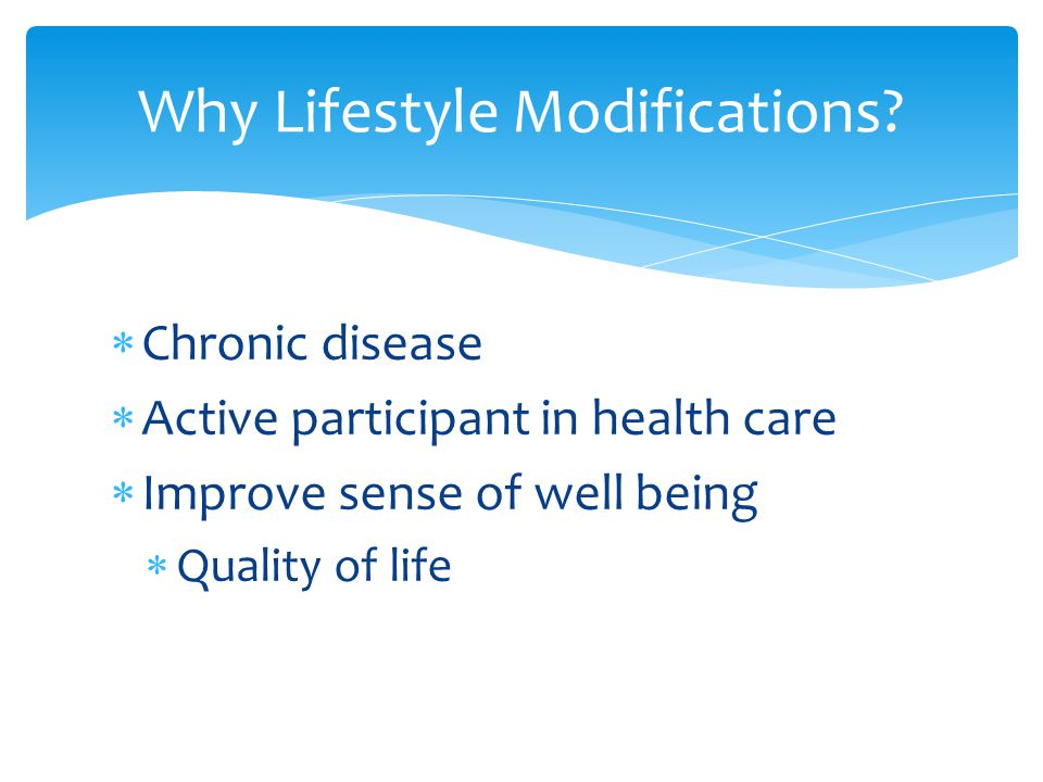  Chronic disease  Active participant in health care  Improve sense of well being  Quality of life Why Lifestyle Modifications