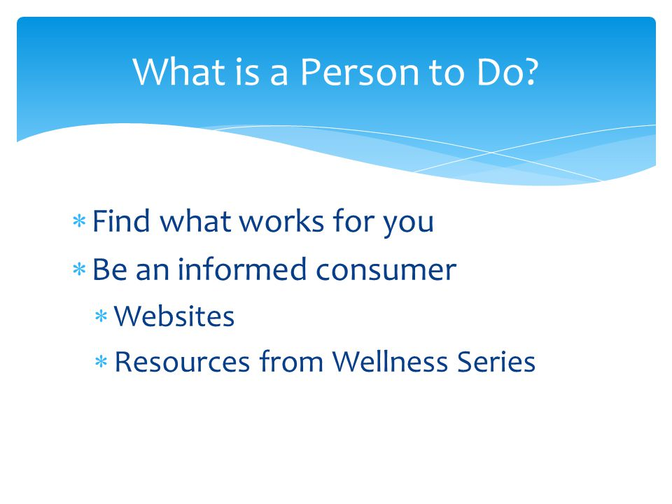  Find what works for you  Be an informed consumer  Websites  Resources from Wellness Series What is a Person to Do
