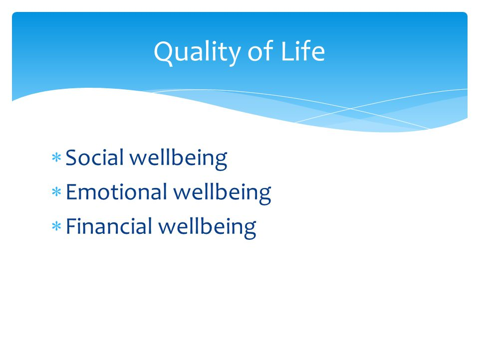  Social wellbeing  Emotional wellbeing  Financial wellbeing Quality of Life