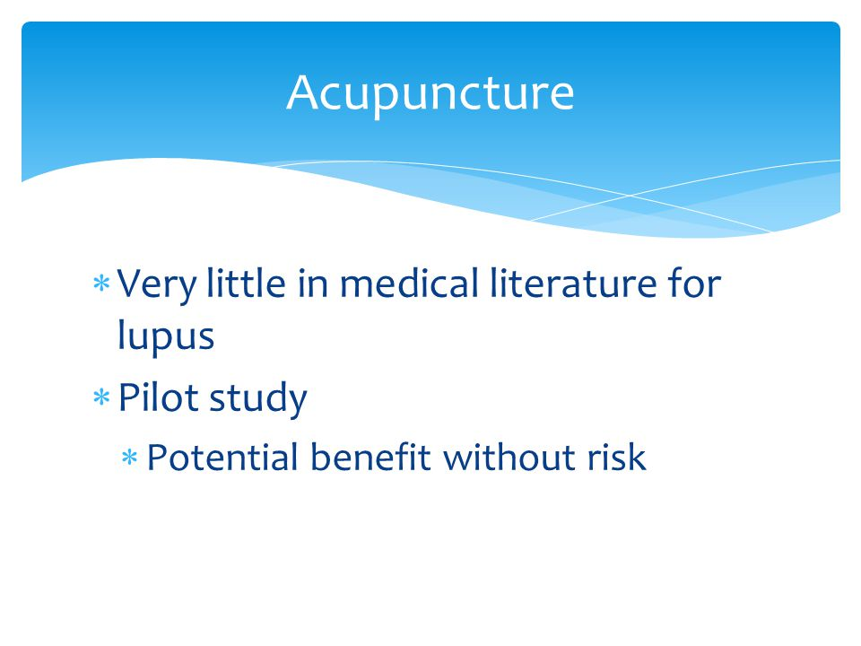  Very little in medical literature for lupus  Pilot study  Potential benefit without risk Acupuncture