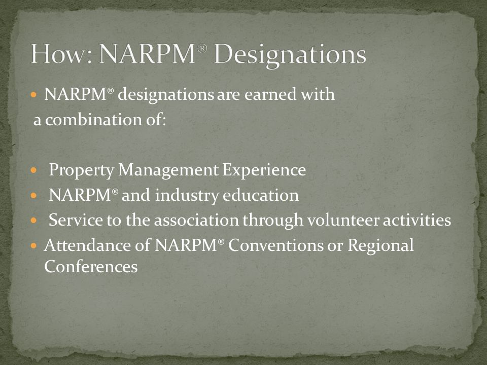 NARPM® designations are earned with a combination of: Property Management Experience NARPM® and industry education Service to the association through volunteer activities Attendance of NARPM® Conventions or Regional Conferences