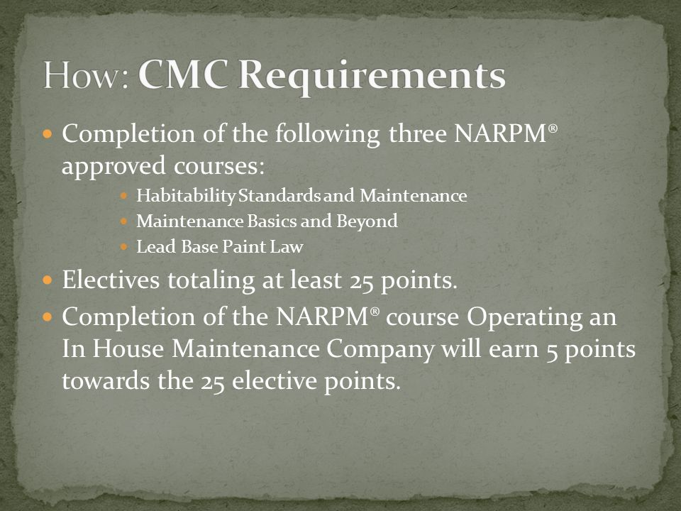 Completion of the following three NARPM® approved courses: Habitability Standards and Maintenance Maintenance Basics and Beyond Lead Base Paint Law Electives totaling at least 25 points.