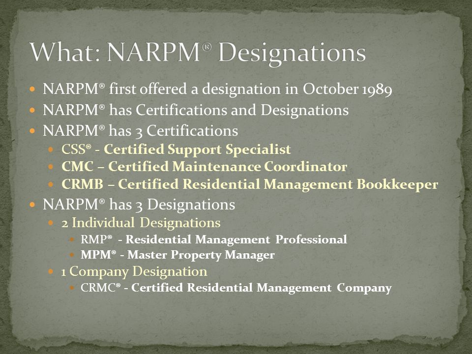 NARPM® first offered a designation in October 1989 NARPM® has Certifications and Designations NARPM® has 3 Certifications CSS® - Certified Support Specialist CMC – Certified Maintenance Coordinator CRMB – Certified Residential Management Bookkeeper NARPM® has 3 Designations 2 Individual Designations RMP® - Residential Management Professional MPM® - Master Property Manager 1 Company Designation CRMC® - Certified Residential Management Company