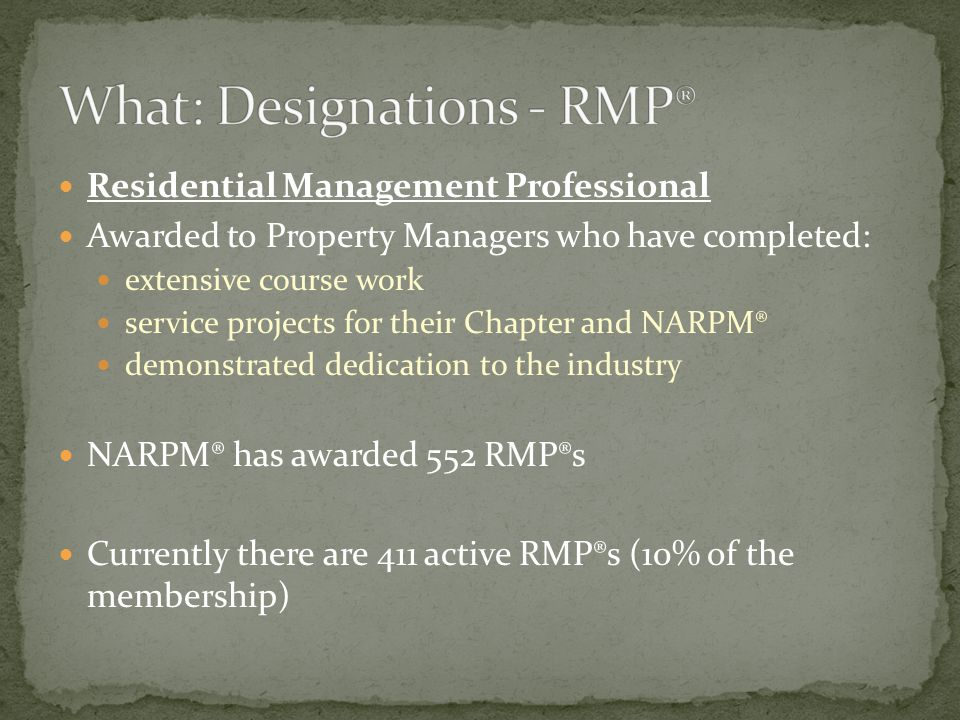 Residential Management Professional Awarded to Property Managers who have completed: extensive course work service projects for their Chapter and NARPM® demonstrated dedication to the industry NARPM® has awarded 552 RMP®s Currently there are 411 active RMP®s (10% of the membership)