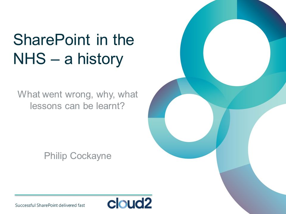 Successful SharePoint delivered fast SharePoint in the NHS – a history What went wrong, why, what lessons can be learnt.