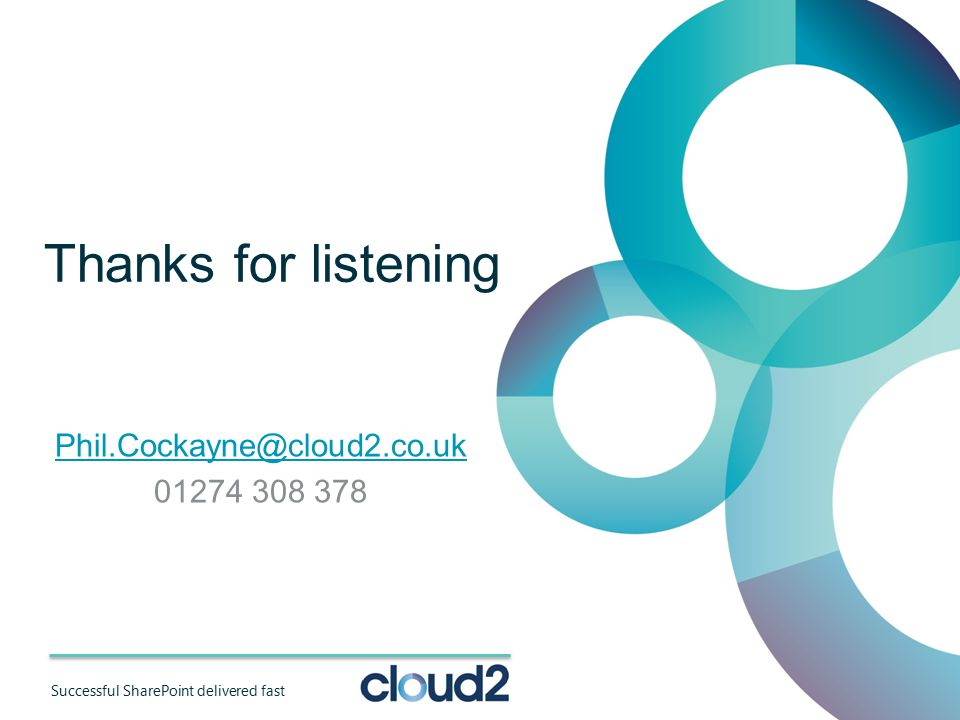 Successful SharePoint delivered fast Thanks for listening Phil.Cockayne@cloud2.co.uk 01274 308 378