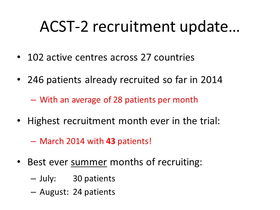 ACST-2 recruitment update… 102 active centres across 27 countries 246 patients already recruited so far in 2014 – With an average of 28 patients per month Highest recruitment month ever in the trial: – March 2014 with 43 patients.