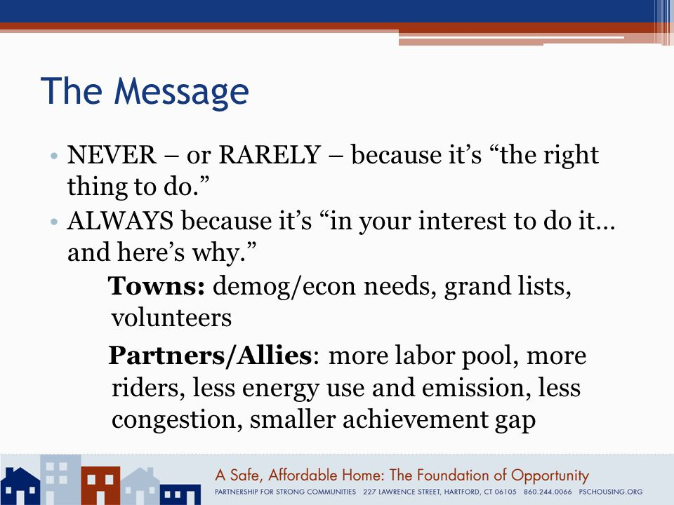 The Message NEVER – or RARELY – because it's the right thing to do. ALWAYS because it's in your interest to do it… and here's why. Towns: demog/econ needs, grand lists, volunteers Partners/Allies: more labor pool, more riders, less energy use and emission, less congestion, smaller achievement gap