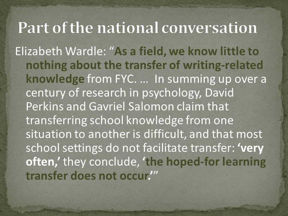 "Elizabeth Wardle: ""As a field, we know little to nothing about the transfer of writing-related knowledge from FYC. … In summing up over a century of r"