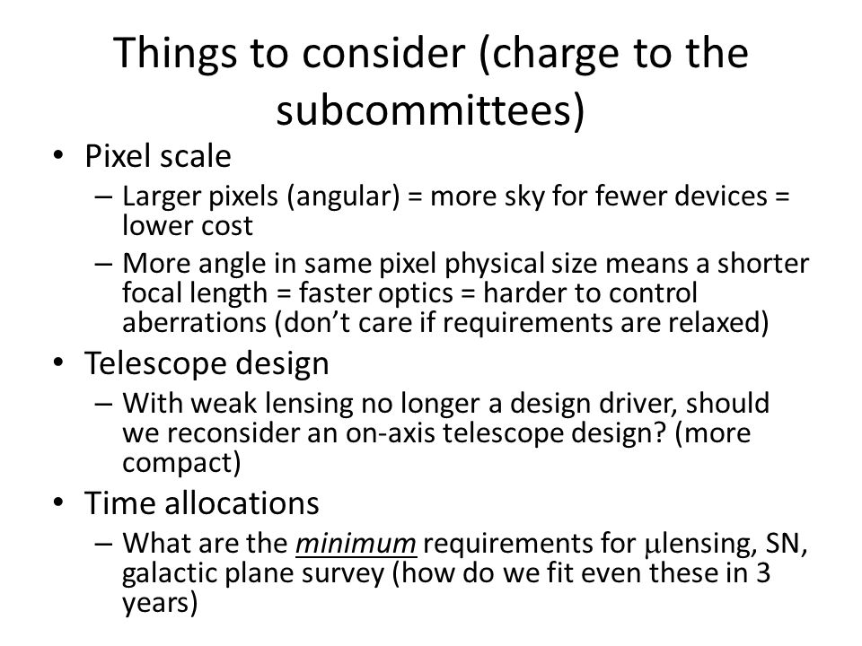 Things to consider (2) Wavelength/redshift coverage – Not what we want, but what we need – Shorter dispersed bandpasses = easier = cheaper – Lower spectral resolution = easier = cheaper – Filter complement If we limit ourselves to higher redshift observations (leaving low redshift to ground/EUCLID)can we use fewer filters