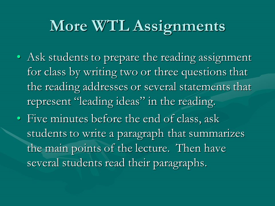 More WTL Assignments Ask students to prepare the reading assignment for class by writing two or three questions that the reading addresses or several statements that represent leading ideas in the reading.Ask students to prepare the reading assignment for class by writing two or three questions that the reading addresses or several statements that represent leading ideas in the reading.