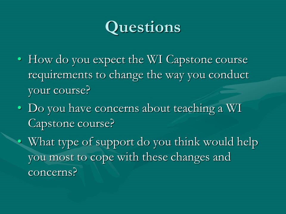 Questions How do you expect the WI Capstone course requirements to change the way you conduct your course How do you expect the WI Capstone course requirements to change the way you conduct your course.