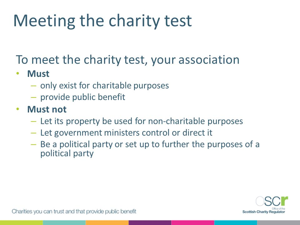 Meeting the charity test To meet the charity test, your association Must – only exist for charitable purposes – provide public benefit Must not – Let its property be used for non-charitable purposes – Let government ministers control or direct it – Be a political party or set up to further the purposes of a political party