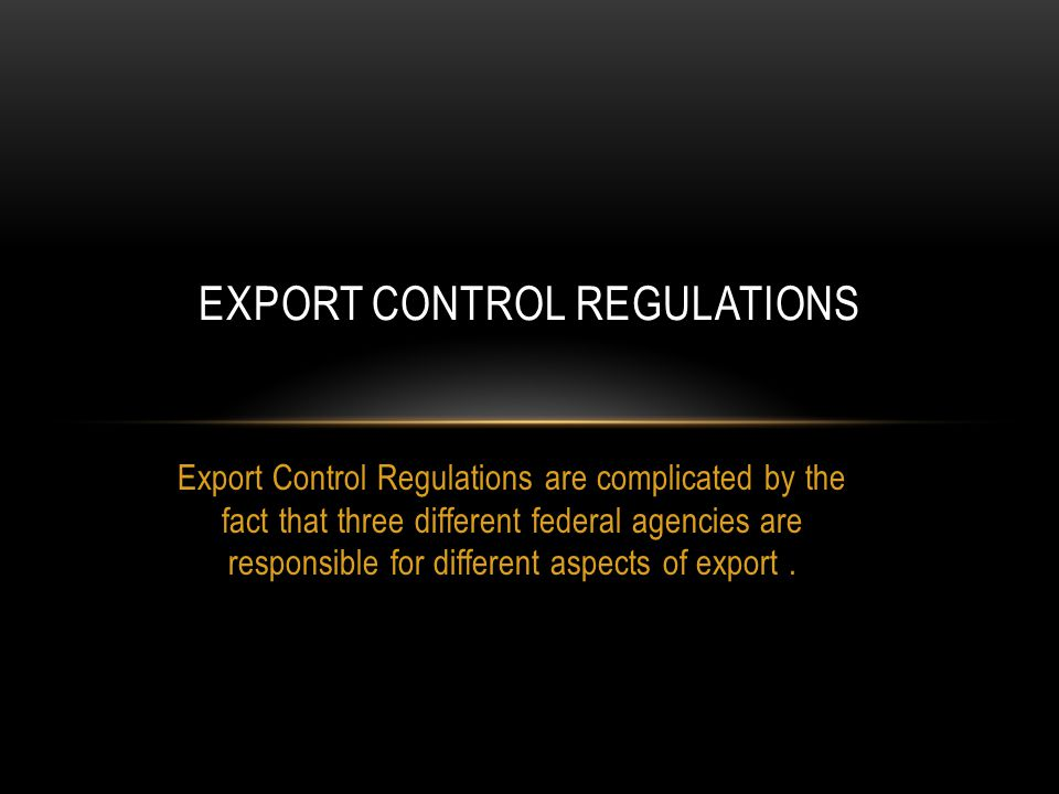 Export Control Regulations are complicated by the fact that three different federal agencies are responsible for different aspects of export.