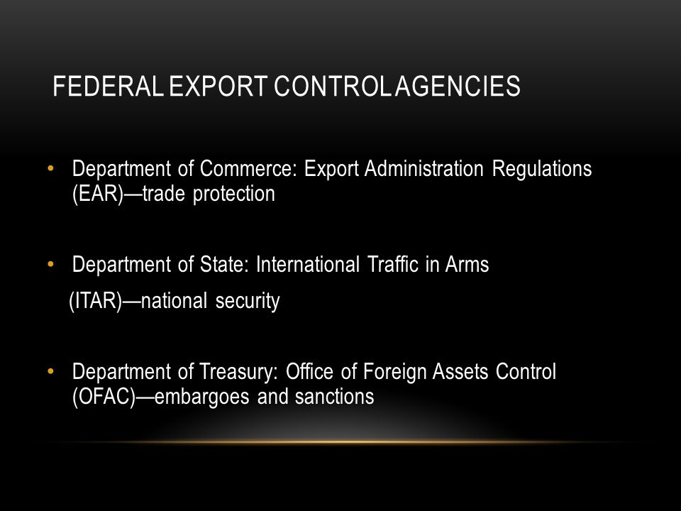 FEDERAL EXPORT CONTROL AGENCIES Department of Commerce: Export Administration Regulations (EAR)—trade protection Department of State: International Traffic in Arms (ITAR)—national security Department of Treasury: Office of Foreign Assets Control (OFAC)—embargoes and sanctions