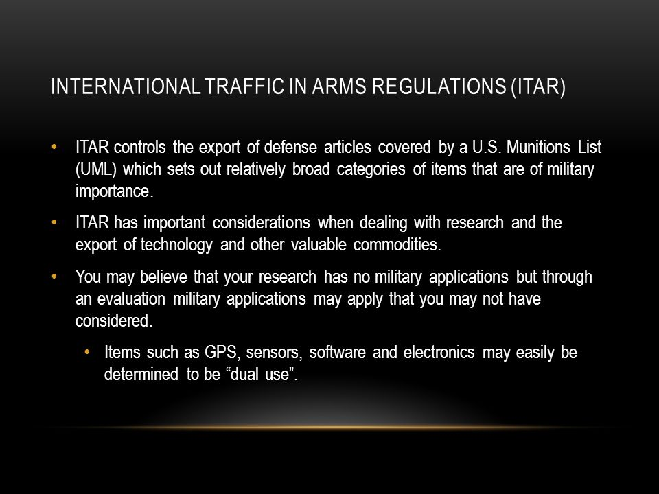 INTERNATIONAL TRAFFIC IN ARMS REGULATIONS (ITAR) ITAR controls the export of defense articles covered by a U.S.