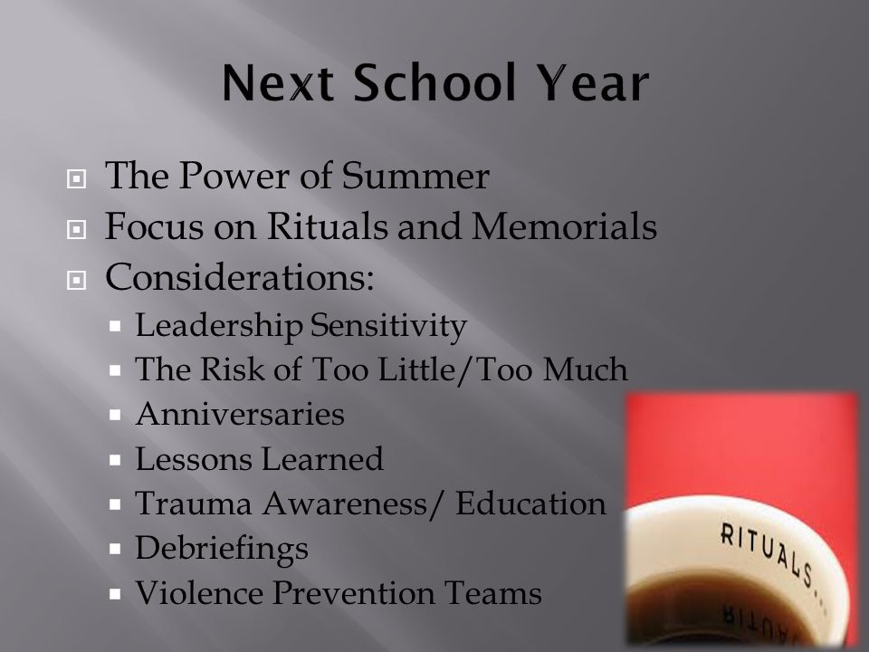  The Power of Summer  Focus on Rituals and Memorials  Considerations:  Leadership Sensitivity  The Risk of Too Little/Too Much  Anniversaries  Lessons Learned  Trauma Awareness/ Education  Debriefings  Violence Prevention Teams