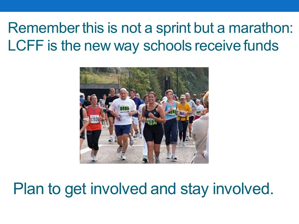 Remember this is not a sprint but a marathon: LCFF is the new way schools receive funds Plan to get involved and stay involved.