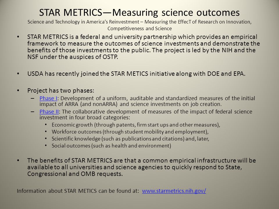 STAR METRICS—Measuring science outcomes Science and Technology in America's Reinvestment – Measuring the EffecT of Research on Innovation, Competitiveness and Science STAR METRICS is a federal and university partnership which provides an empirical framework to measure the outcomes of science investments and demonstrate the benefits of those investments to the public.