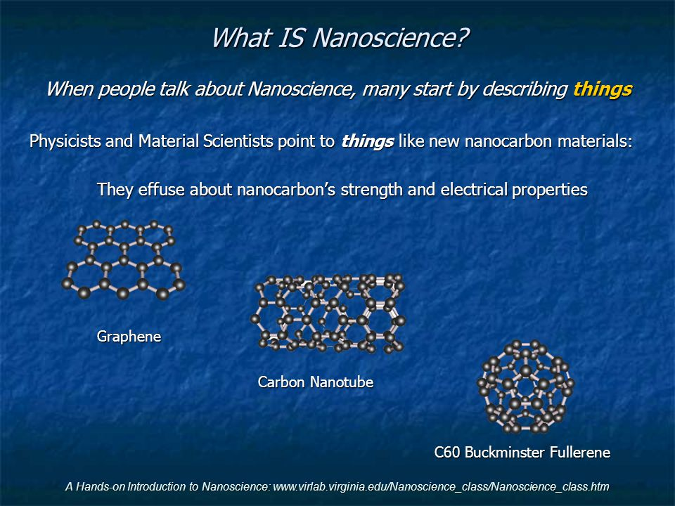 A Hands-on Introduction to Nanoscience: www.virlab.virginia.edu/Nanoscience_class/Nanoscience_class.htm Biologists counter that nanocarbon is a recent discovery THEY'VE been studying DNA and RNA for much longer (And are already using it to transform our world)
