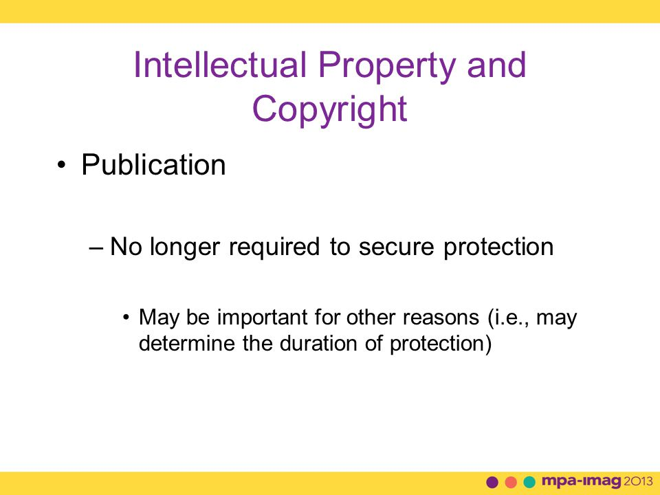 Intellectual Property and Copyright Publication –No longer required to secure protection May be important for other reasons (i.e., may determine the duration of protection)