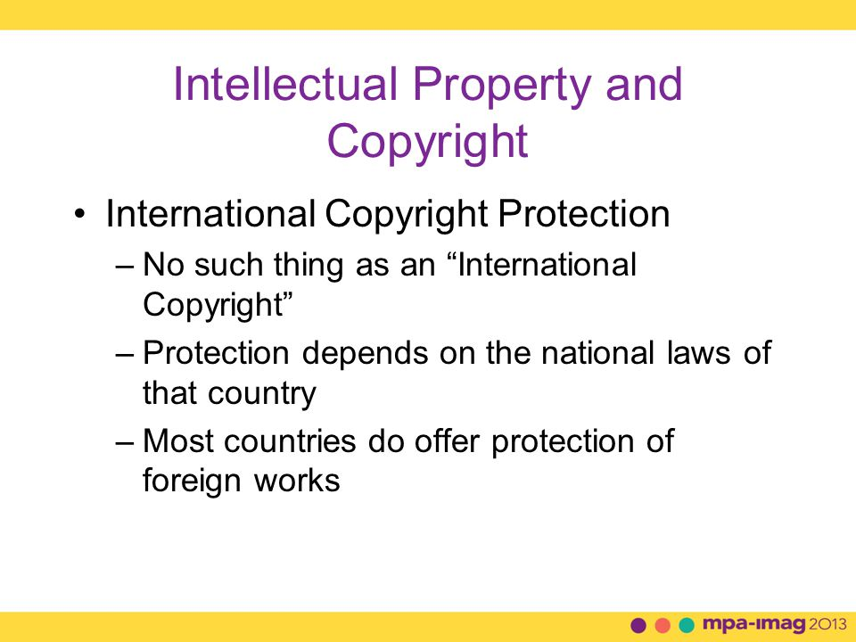Intellectual Property and Copyright International Copyright Protection –No such thing as an International Copyright –Protection depends on the national laws of that country –Most countries do offer protection of foreign works