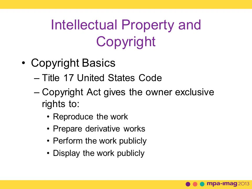 Intellectual Property and Copyright Copyright Basics –Title 17 United States Code –Copyright Act gives the owner exclusive rights to: Reproduce the work Prepare derivative works Perform the work publicly Display the work publicly