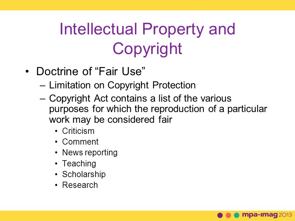 Intellectual Property and Copyright Doctrine of Fair Use –Factors to Consider Purpose and character of the use, including whether commercial or is for nonprofit educational purposes The nature of the copyrighted work The amount and substantiality of the portion used in relation to the copyrighted work as a whole The effect of the use upon the potential market for, or value of, the copyrighted work