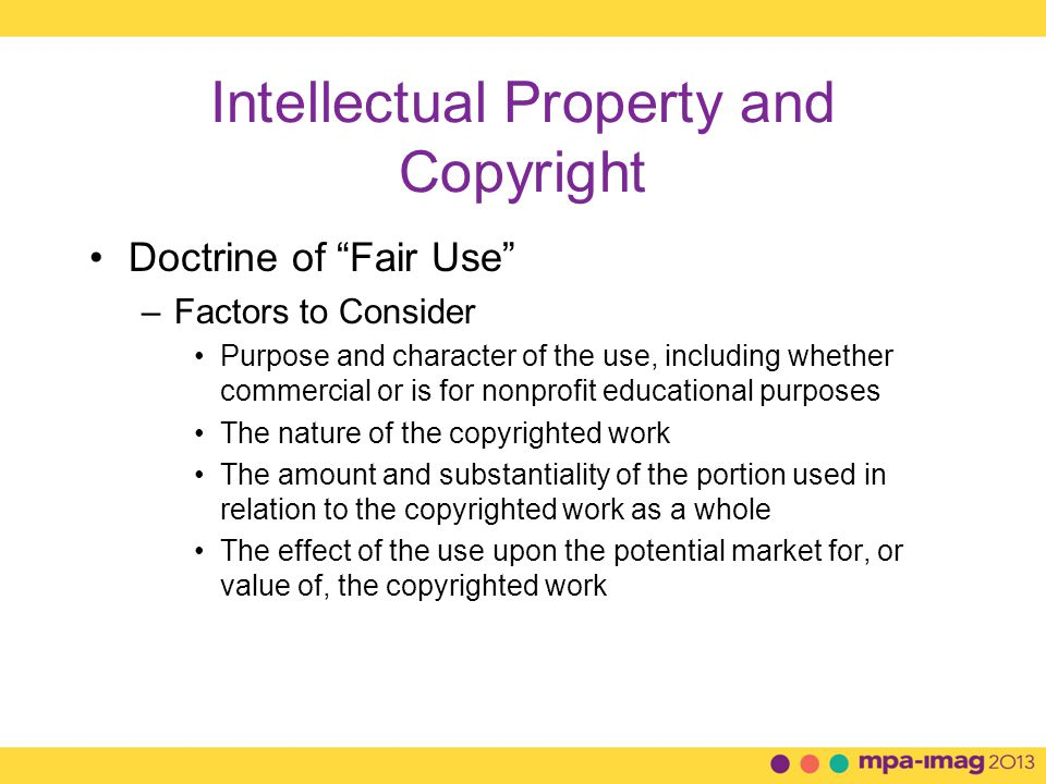 Intellectual Property and Copyright Doctrine of Fair Use –What is fair use and what is infringement in a particular case will not always be clear –There are no specific number of words, lines, or notes that may safely be taken without permission –Acknowledging the source of the copyrighted material does not substitute for obtaining permission or make it Fair Use